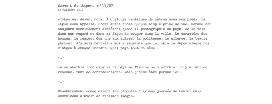 Carnet du Japon. n°11/27 12 novembre 2016  «Tokyo est devant nous. A quelques centaines de mètres sous nos pieds. Le Japon nous appelle. C'est autre chose qu'une simple prise de vue. Renaud est toujours sensiblement différent quand il photographie ce pays. Je le vois dans son regard et dans sa façon de bouger dans la ville. Le caractère des hommes, le respect des uns aux autres, la politesse, le silence, la beauté partout. J'y suis peut-être moins sensible que lui mais le Japon claque nos visages à chaque instant. Quel pays tout de même !  (…)  Je ne saurais trop dire si ce pays me fascine ou m'effraie. Il y a tant de retenue, tant de contradictions. Mais j'aime être perdue ici.  (…)  Otsukaresama, comme disent les japonais : grosse journée de boulot mais convaincus d'avoir de sublimes images.